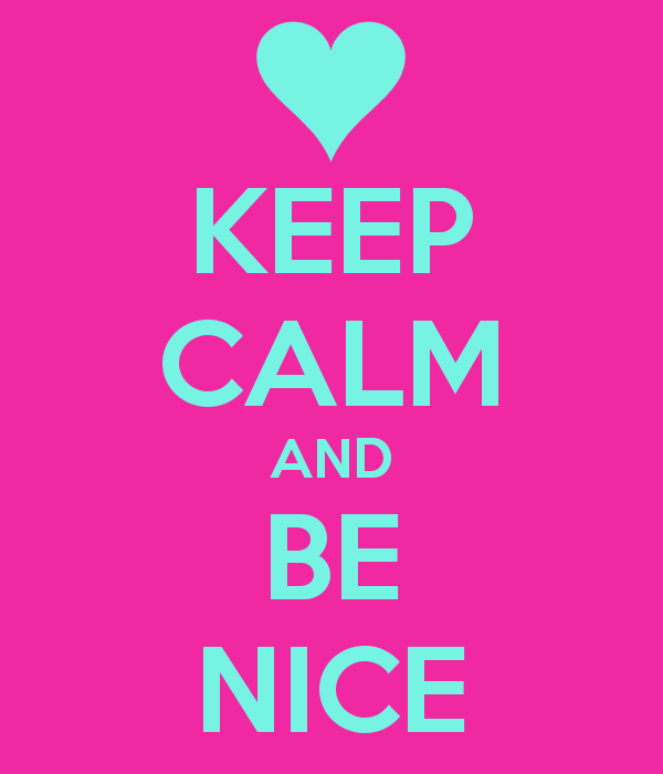 Keep Calm and Be Nice.