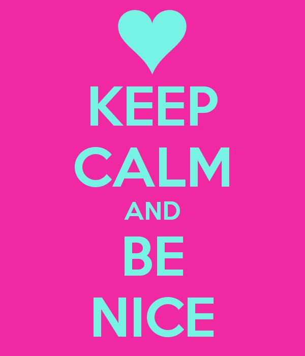 Keep Calm and Be Nice.